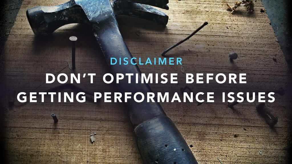 DON'T OPTIMISE BEFORE GETTING PERFORMANCE ISSUE...