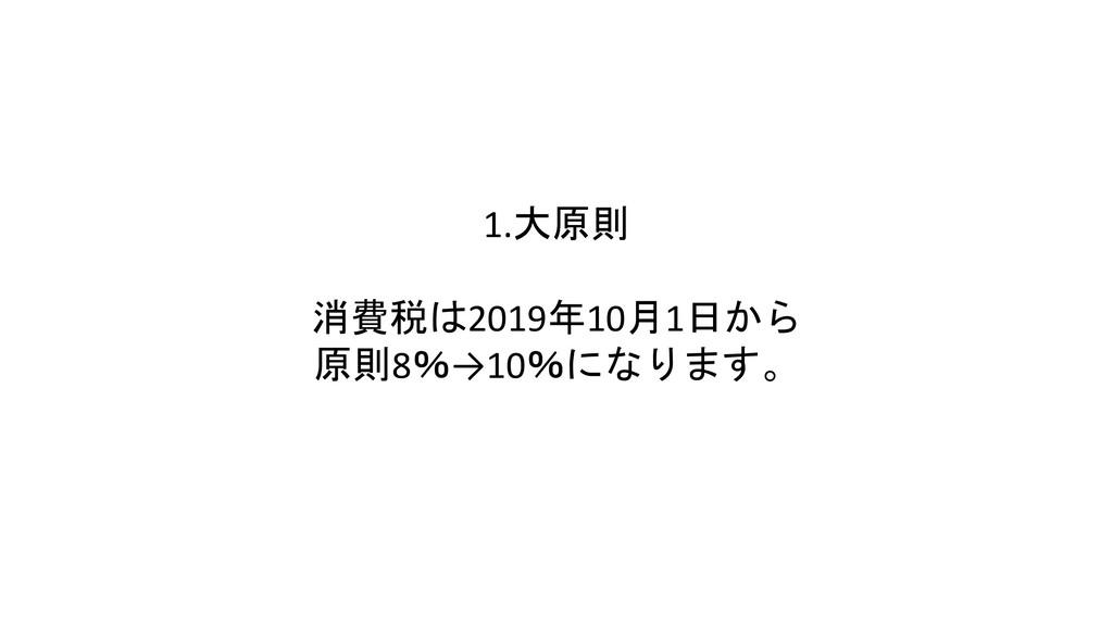 1.大原則 消費税は2019年10月1日から 原則8%→10%になります。