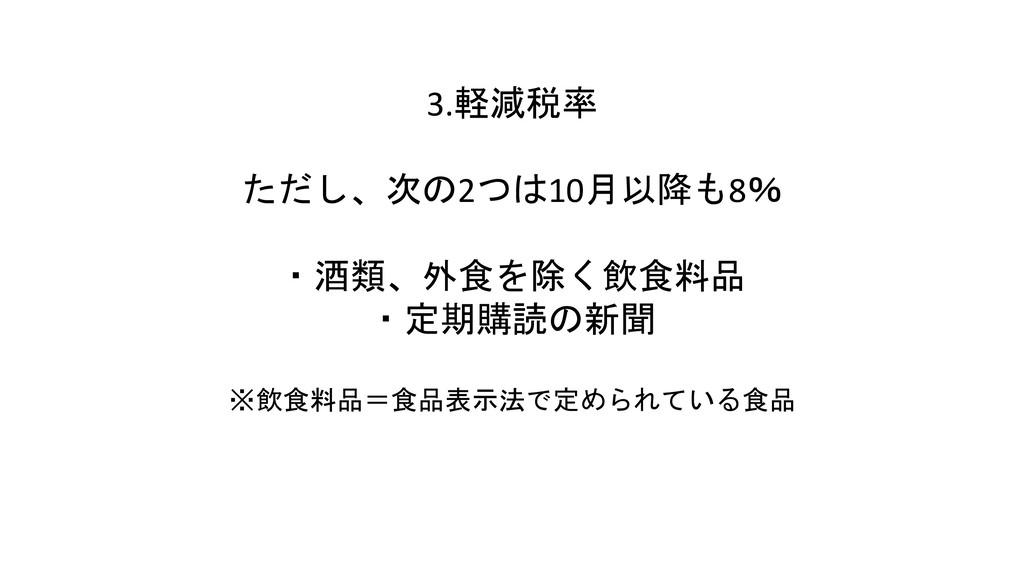 3.軽減税率 ただし、次の2つは10月以降も8% ・酒類、外食を除く飲食料品 ・定期購読の新聞...