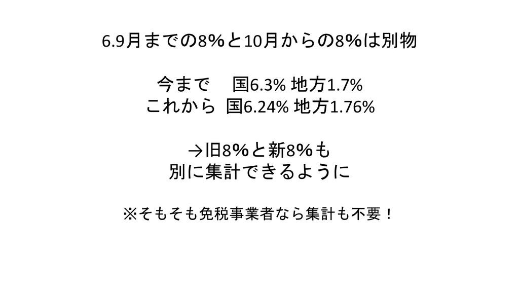 6.9月までの8%と10月からの8%は別物 今まで 国6.3% 地方1.7% これから 国6....