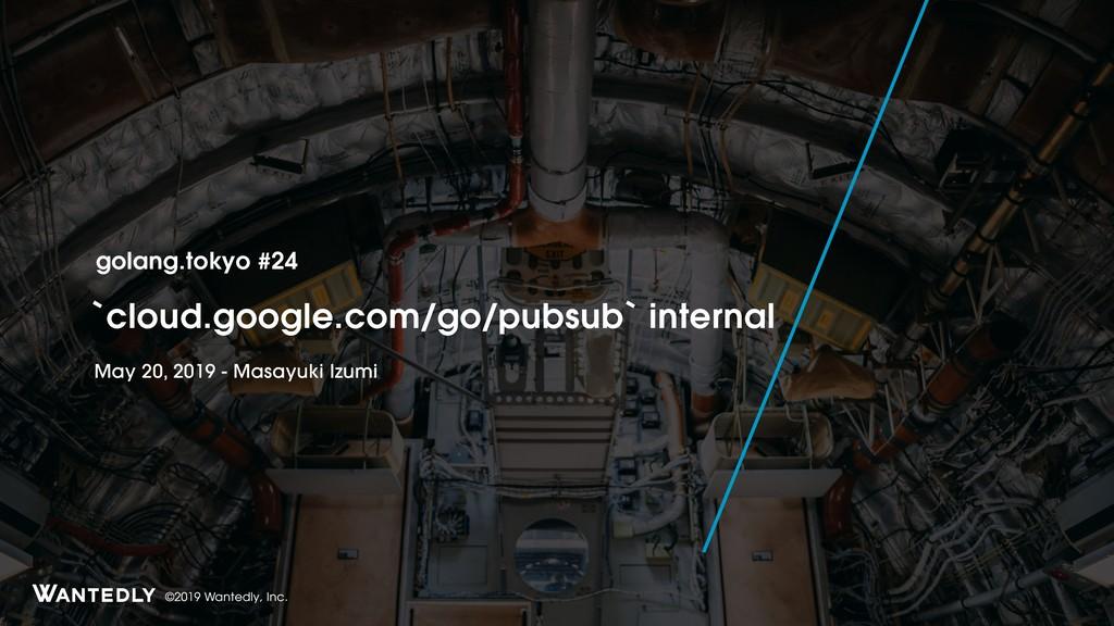 ©2019 Wantedly, Inc. `cloud.google.com/go/pubsu...