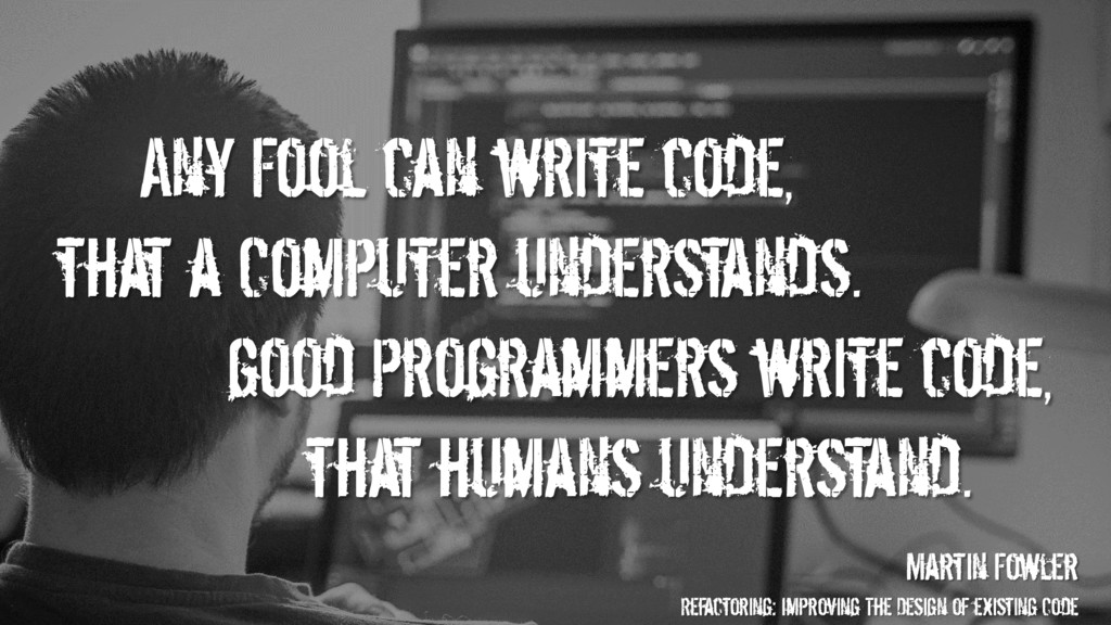Any Fool can write code, that a Computer unders...