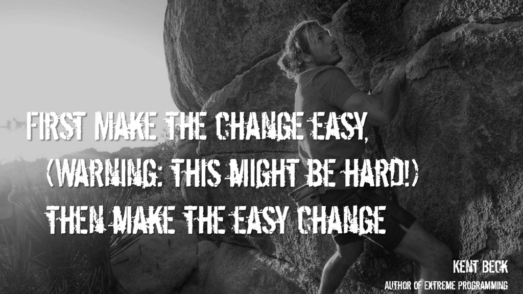 First Make the change easy, (Warning: this migh...
