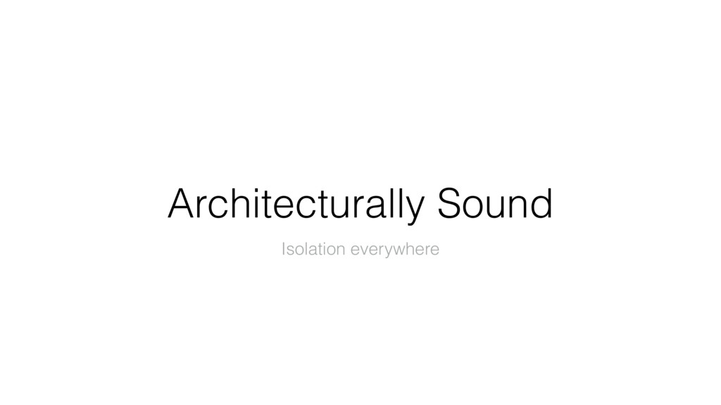 Architecturally Sound Isolation everywhere