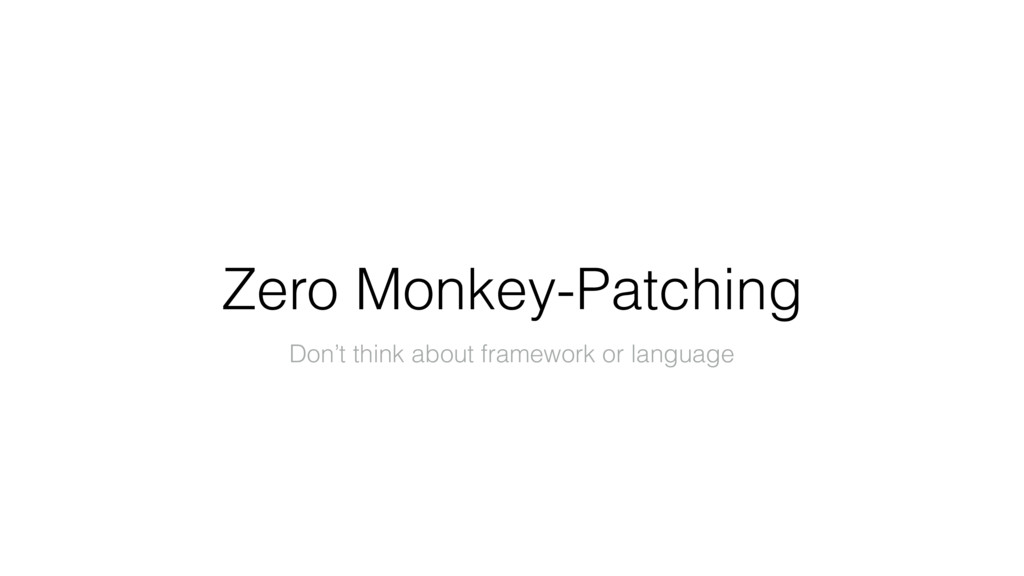 Zero Monkey-Patching Don't think about framewor...