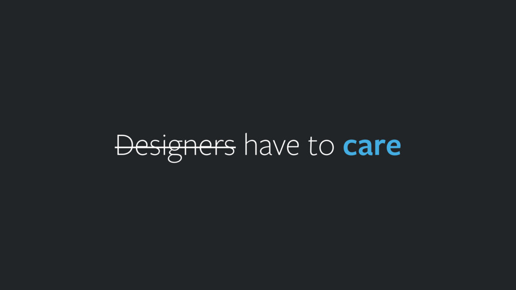 Designers have to care