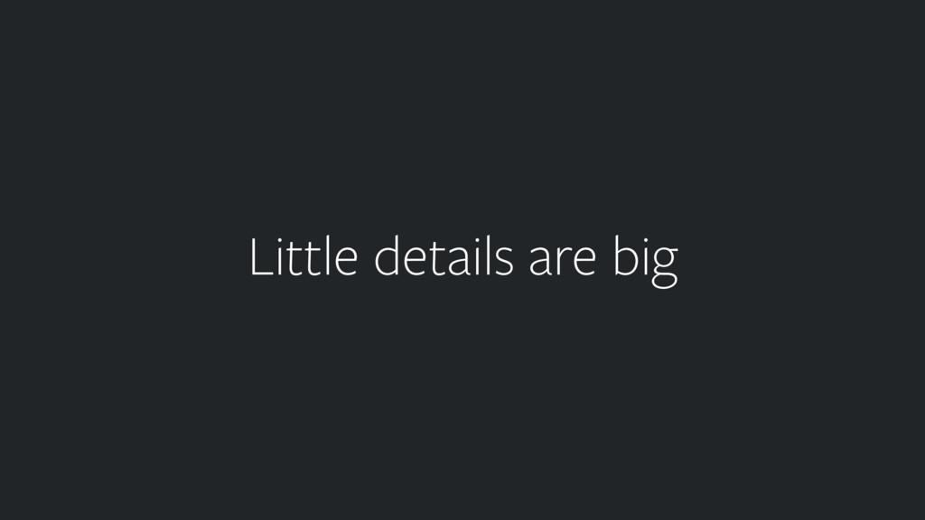 Little details are big