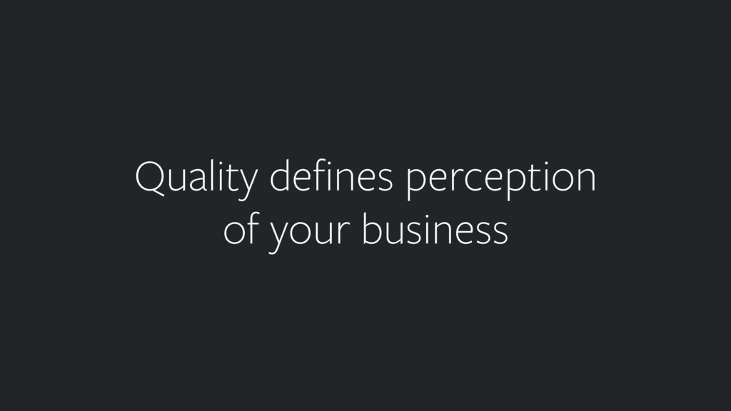 Quality defines perception of your business