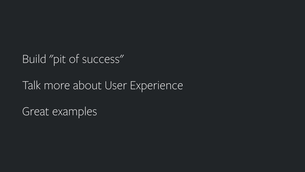 """Build """"pit of success"""" Talk more about User Exp..."""