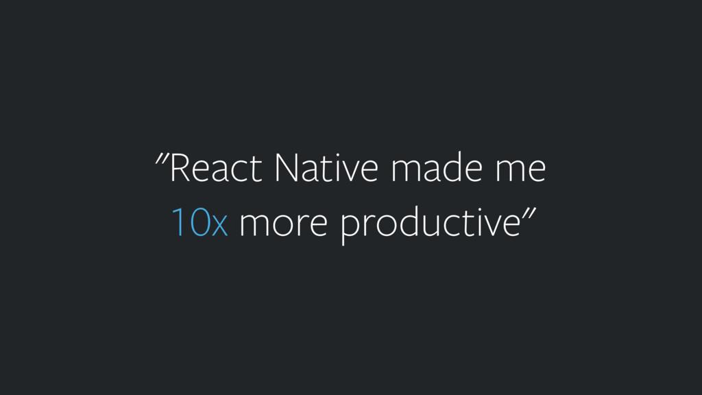 """React Native made me 10x more productive"""