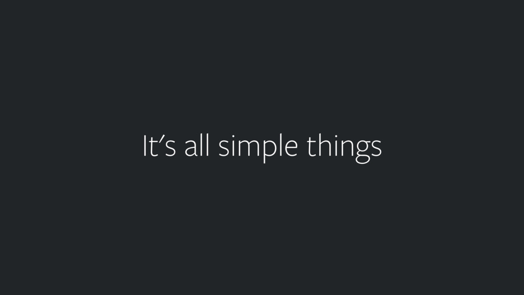 It's all simple things