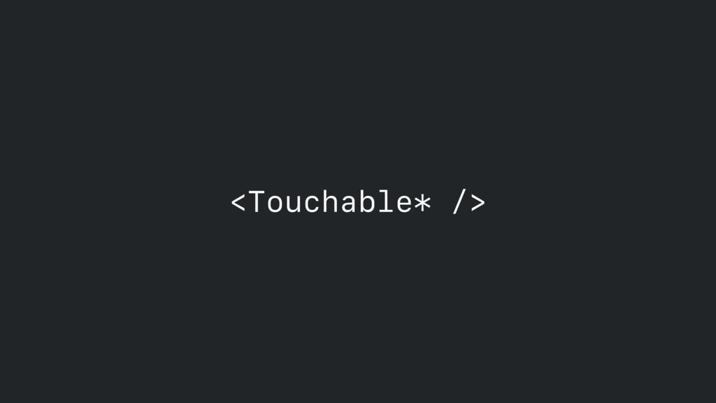 <Touchable* />
