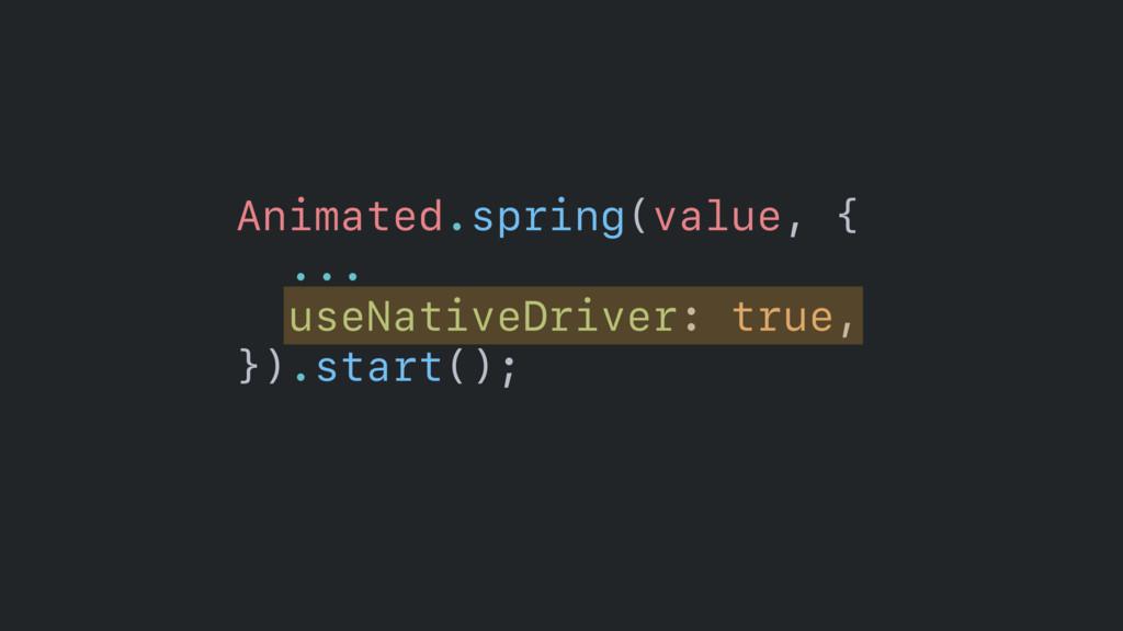 Animated.spring(value, {  ...  useNativeDrive...
