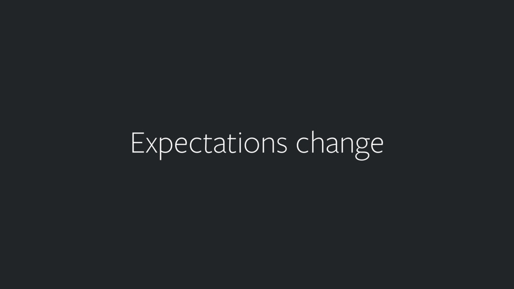 Expectations change