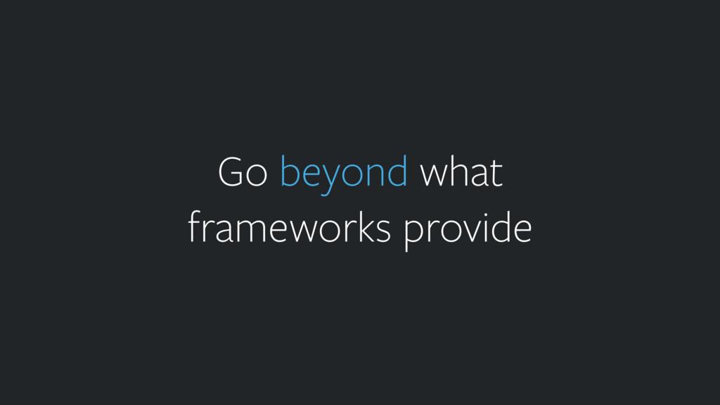 Go beyond what frameworks provide