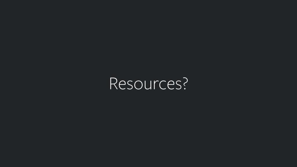 Resources?