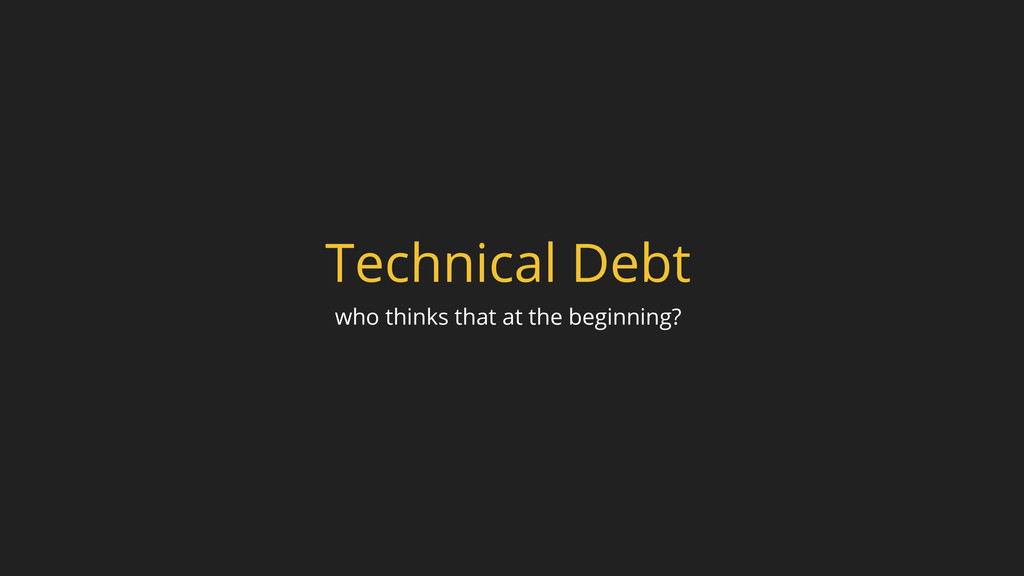 Technical Debt who thinks that at the beginning?