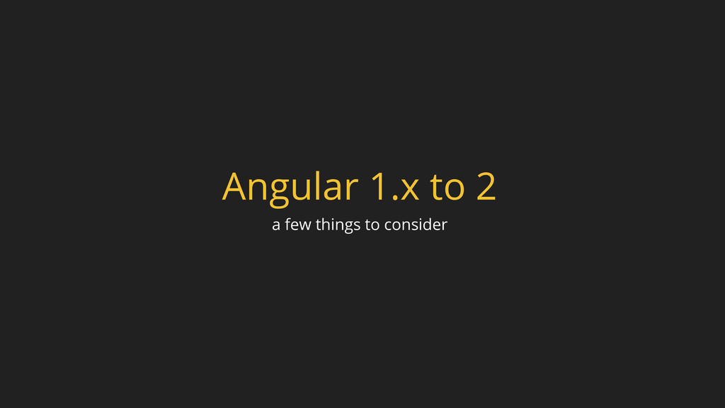 Angular 1.x to 2 a few things to consider