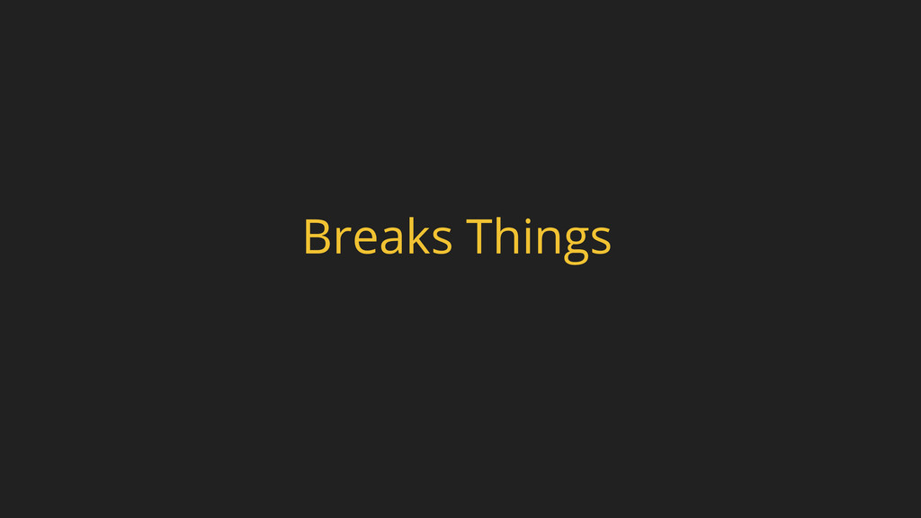Breaks Things