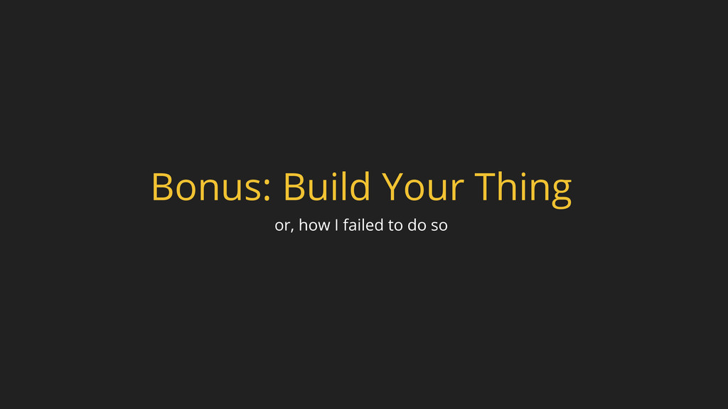 Bonus: Build Your Thing or, how I failed to do ...