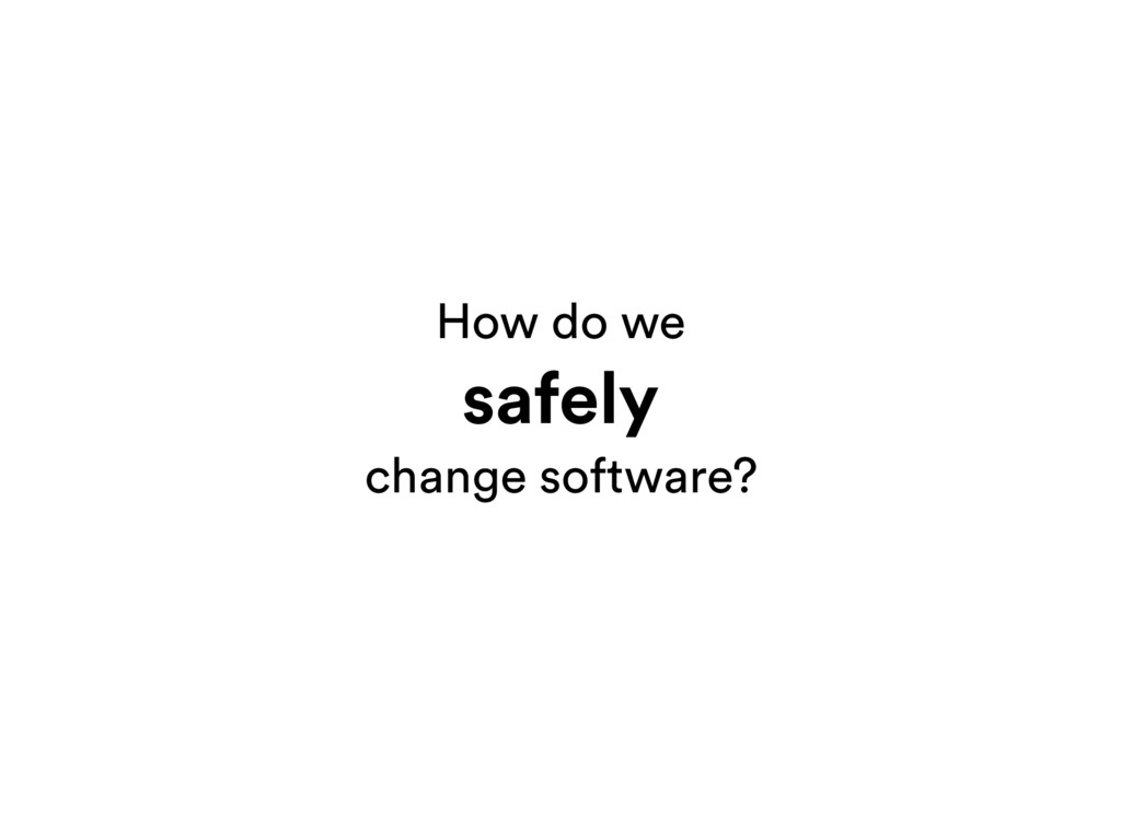 How do we safely change software?