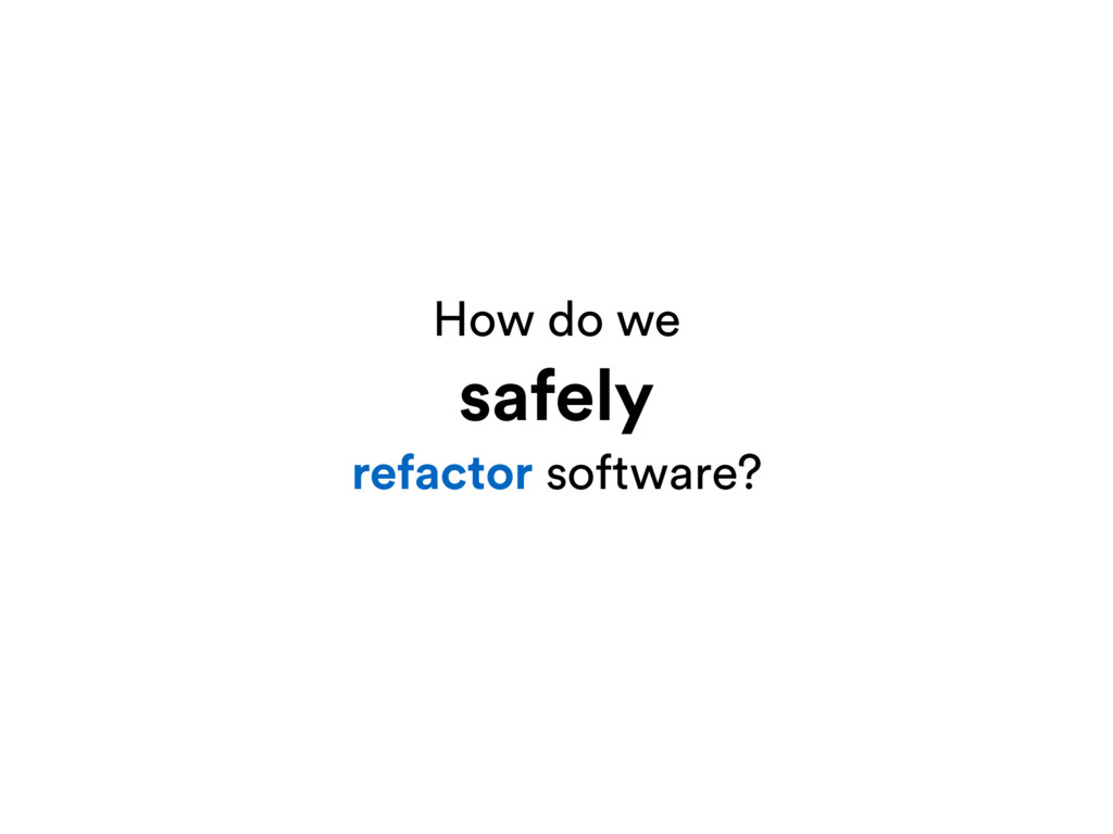 How do we safely refactor software?