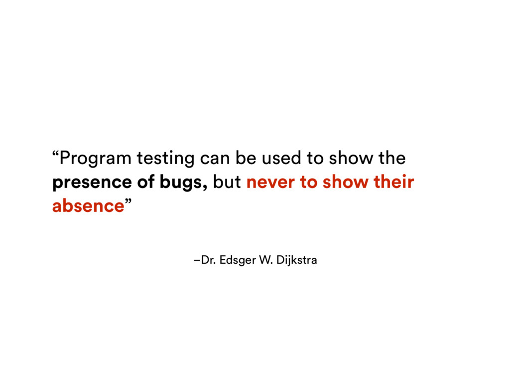 "–Dr. Edsger W. Dijkstra ""Program testing can be..."