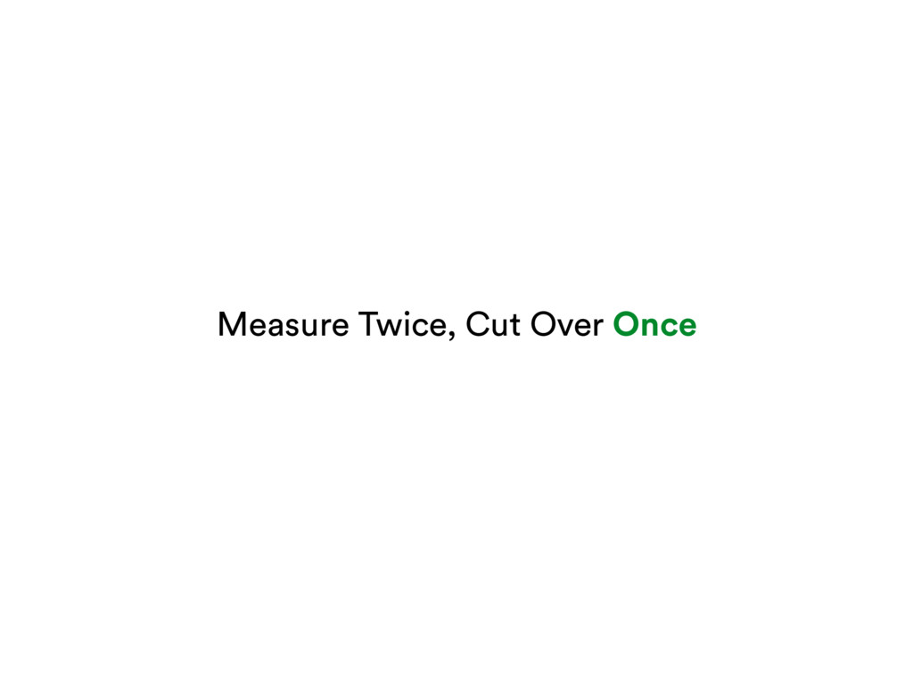 Measure Twice, Cut Over Once