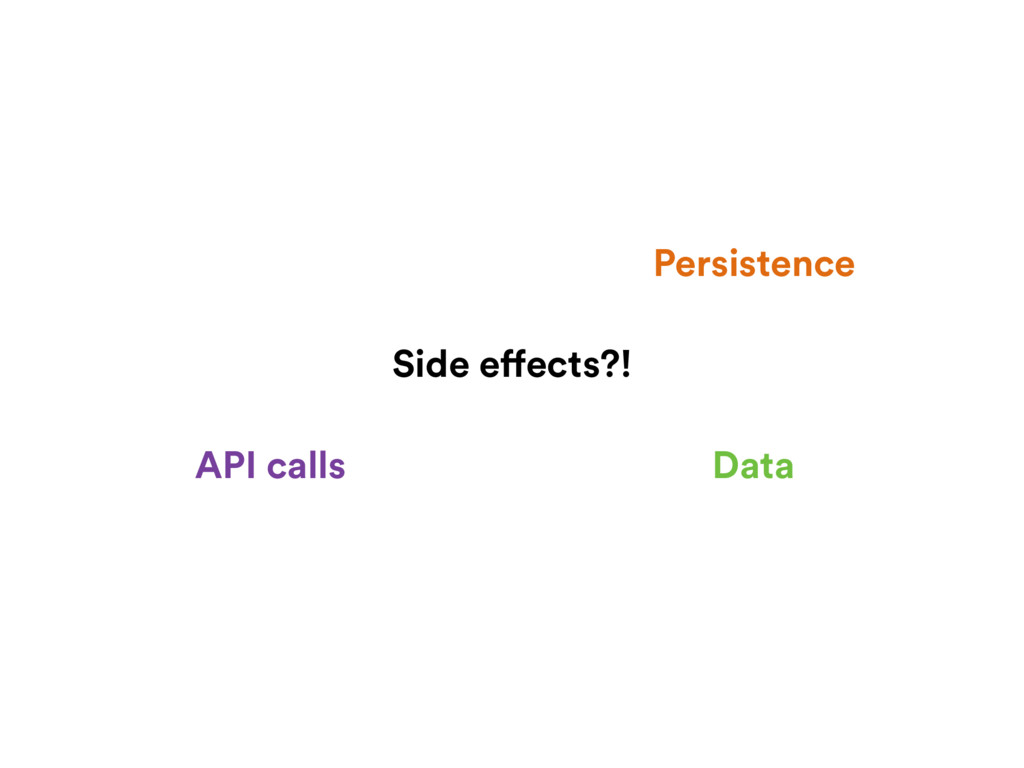 Side effects?! Data Persistence API calls