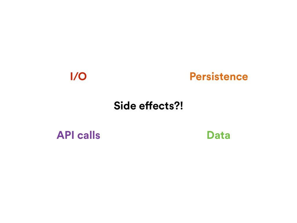 Side effects?! Data Persistence I/O API calls
