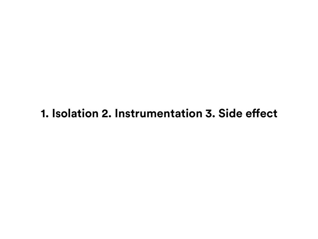 1. Isolation 2. Instrumentation 3. Side effect