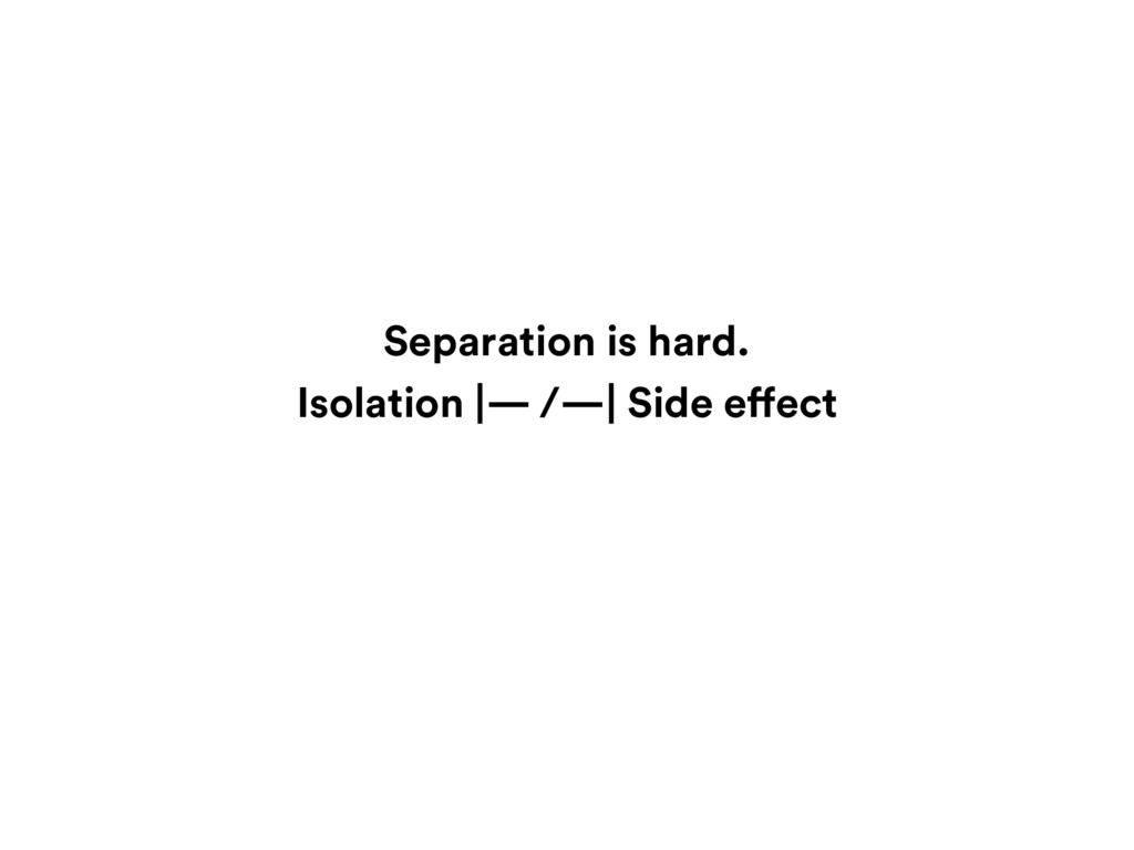 Isolation |— /—| Side effect Separation is hard.