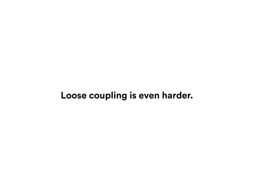 Loose coupling is even harder.