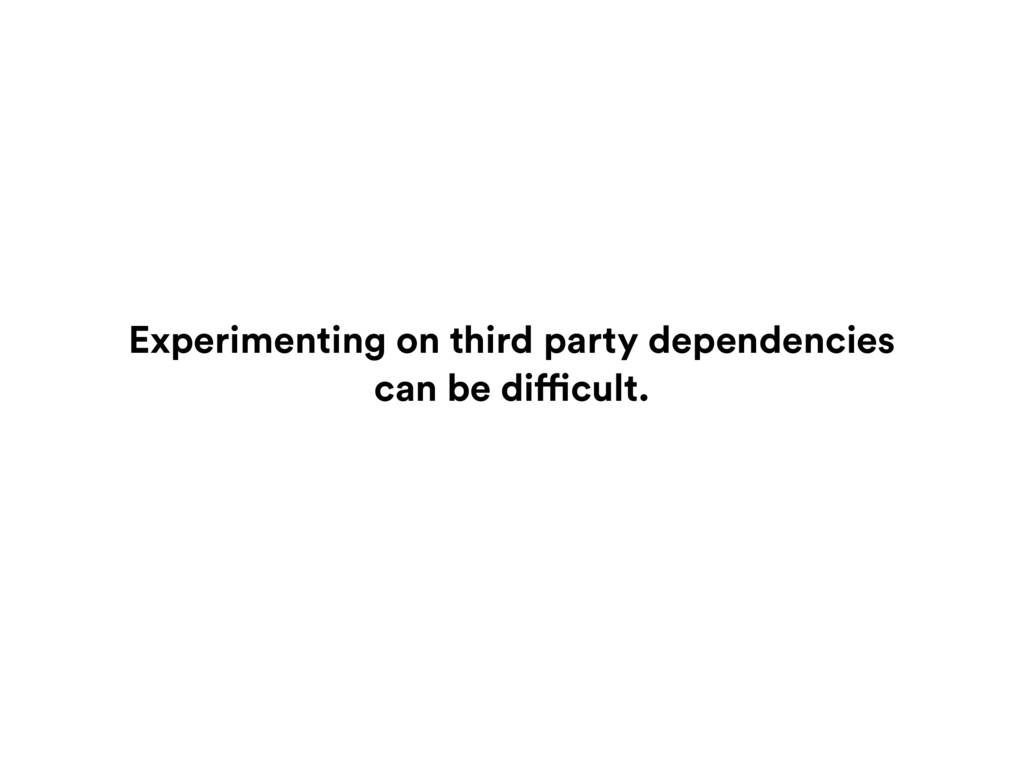 Experimenting on third party dependencies can b...