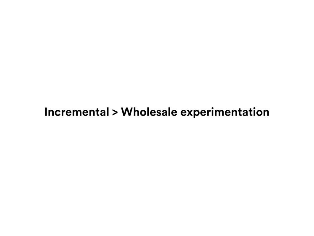 Incremental > Wholesale experimentation