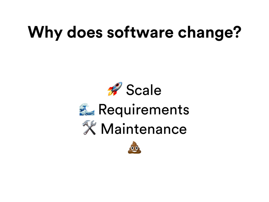 Why does software change?  Scale  Requirements ...