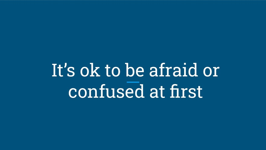 It's ok to be afraid or confused at first