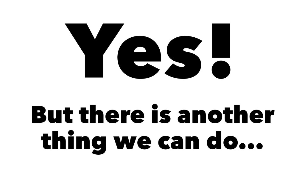 Yes! But there is another thing we can do...