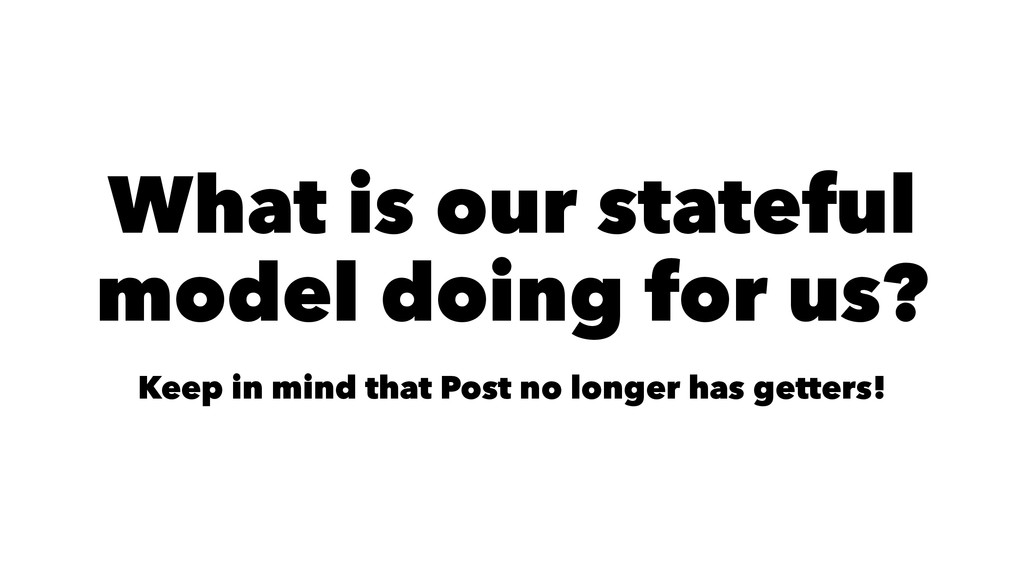 What is our stateful model doing for us? Keep i...