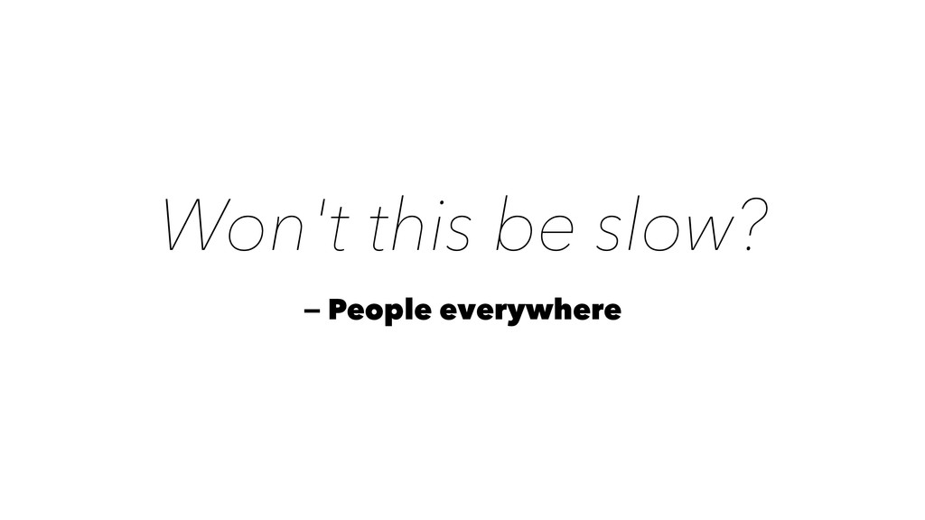 Won't this be slow? — People everywhere