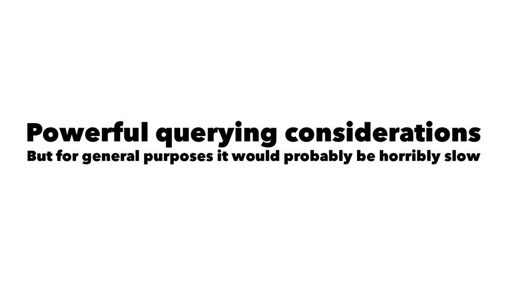 Powerful querying considerations But for genera...
