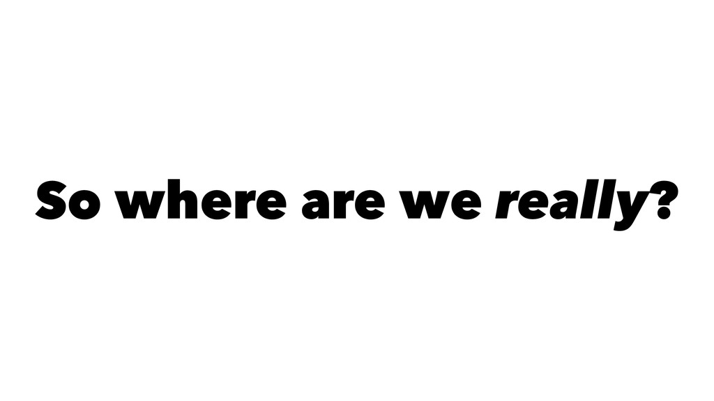 So where are we really?