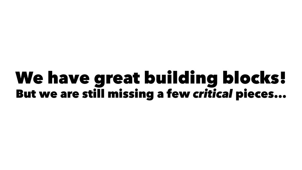 We have great building blocks! But we are still...