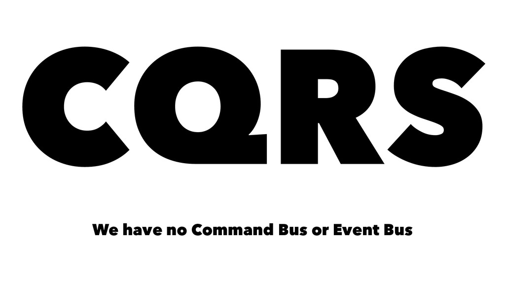 CQRS We have no Command Bus or Event Bus