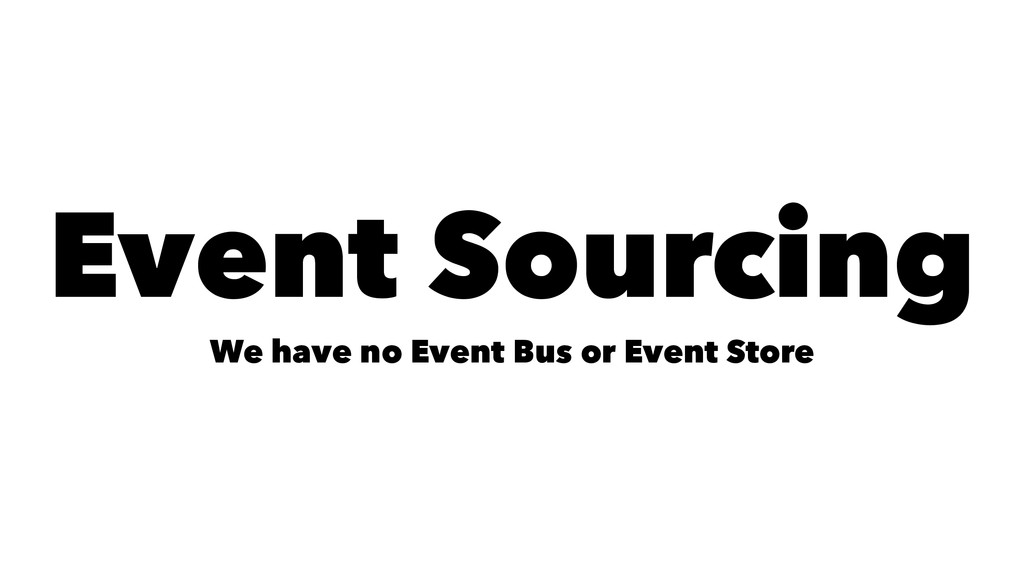 Event Sourcing We have no Event Bus or Event St...