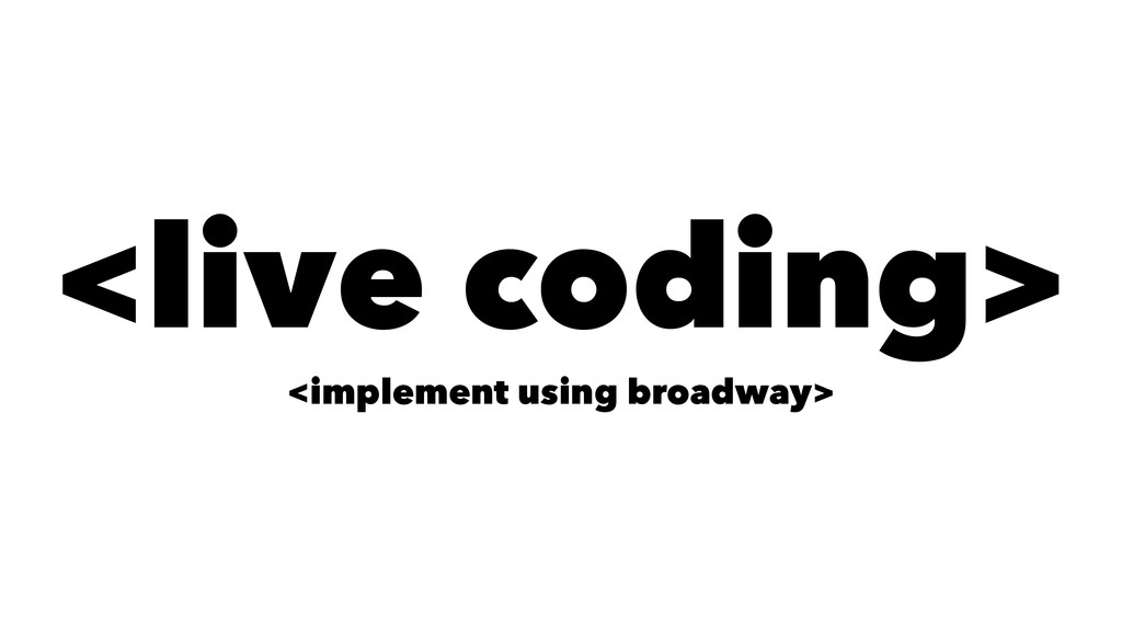 <live coding> <implement using broadway>