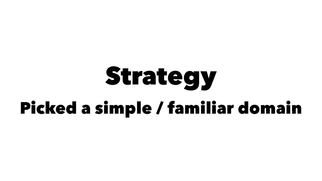 Strategy Picked a simple / familiar domain