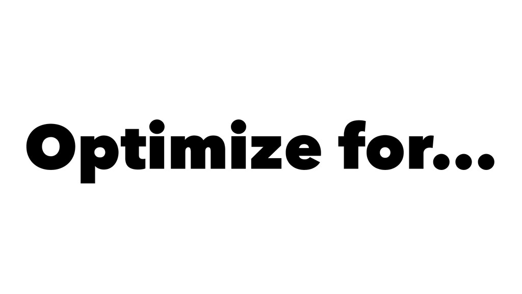 Optimize for...