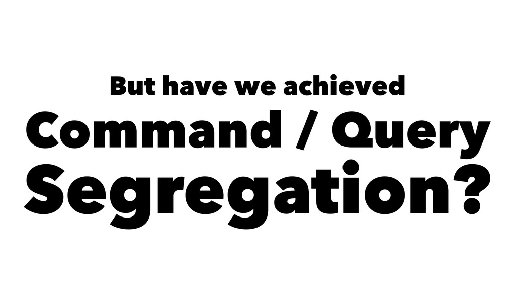 But have we achieved Command / Query Segregatio...
