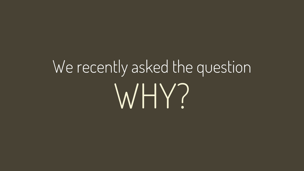 WHY? We recently asked the question